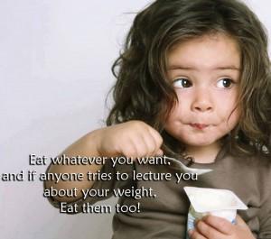 Ешь, что захочешь, и если кто-то будет тебе выговаривать, СЪЕШЬ ИХ ТОЖЕ!